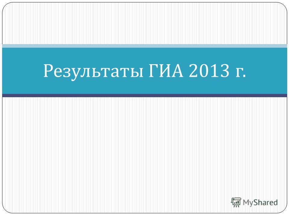 Результаты ГИА 2013 г.