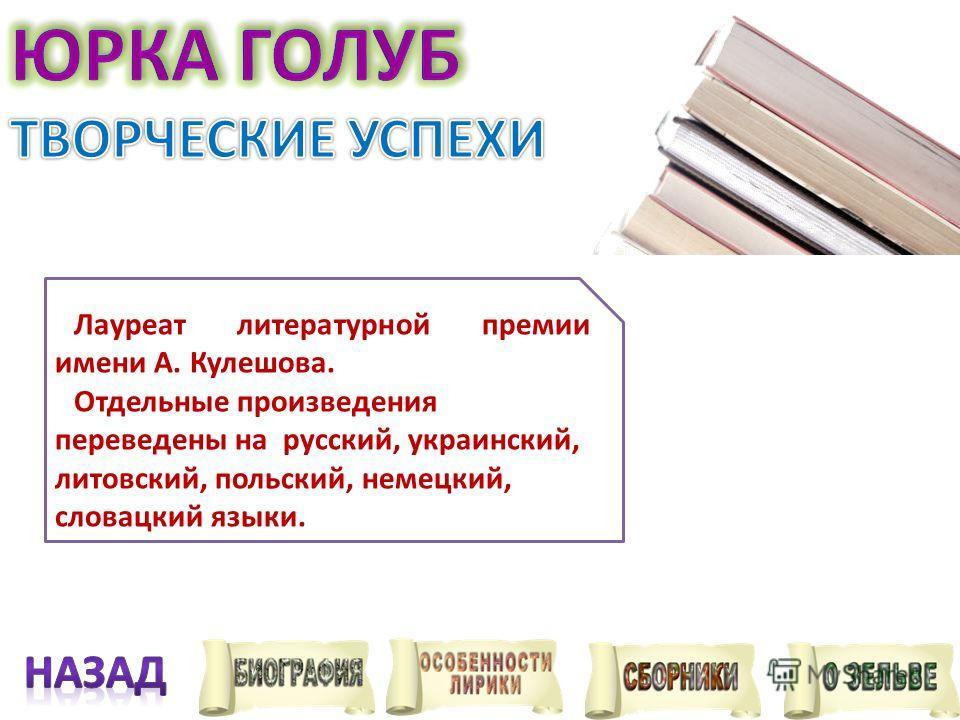 Лауреат литературной премии имени А. Кулешова. Отдельные произведения переведены на русский, украинский, литовский, польский, немецкий, словацкий языки.