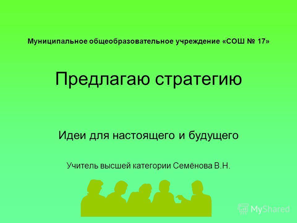 Муниципальное общеобразовательное учреждение «СОШ 17» Предлагаю стратегию Идеи для настоящего и будущего Учитель высшей категории Семёнова В.Н.
