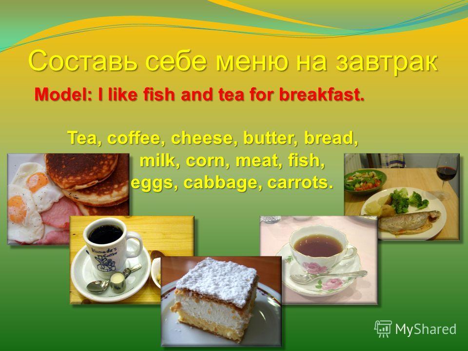 Составь себе меню на завтрак Model: I like fish and tea for breakfast. milk, corn, meat, fish, eggs, cabbage, carrots. Tea, coffee, cheese, butter, bread,