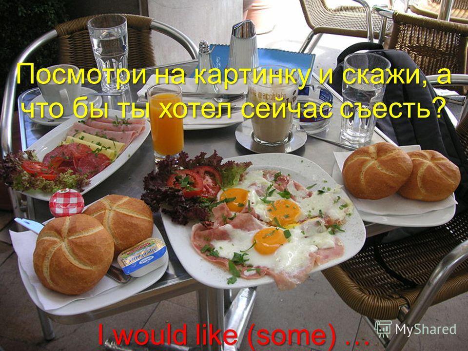 Посмотри на картинку и скажи, а что бы ты хотел сейчас съесть? I would like (some) …