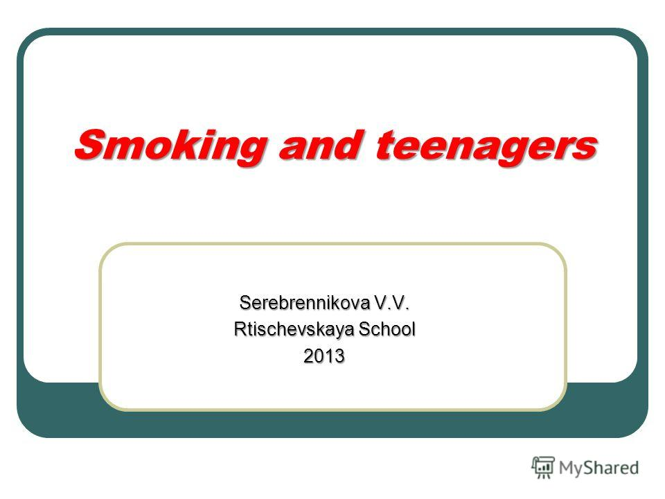 Smoking and teenagers Serebrennikova V.V. Rtischevskaya School 2013
