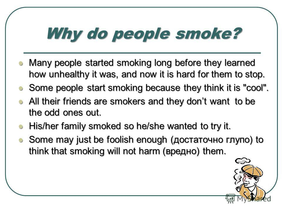 Why do people smoke? Many people started smoking long before they learned how unhealthy it was, and now it is hard for them to stop. Many people started smoking long before they learned how unhealthy it was, and now it is hard for them to stop. Some