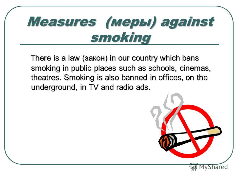 Measures (меры) against smoking There is a law (закон) in our country which bans smoking in public places such as schools, cinemas, theatres. Smoking is also banned in offices, on the underground, in TV and radio ads.