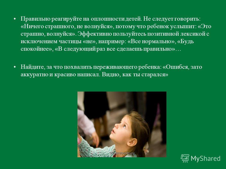 Правильно реагируйте на оплошности детей. Не следует говорить: «Ничего страшного, не волнуйся», потому что ребенок услышит: «Это страшно, волнуйся». Эффективно пользуйтесь позитивной лексикой с исключением частицы «не», например: «Все нормально», «Бу