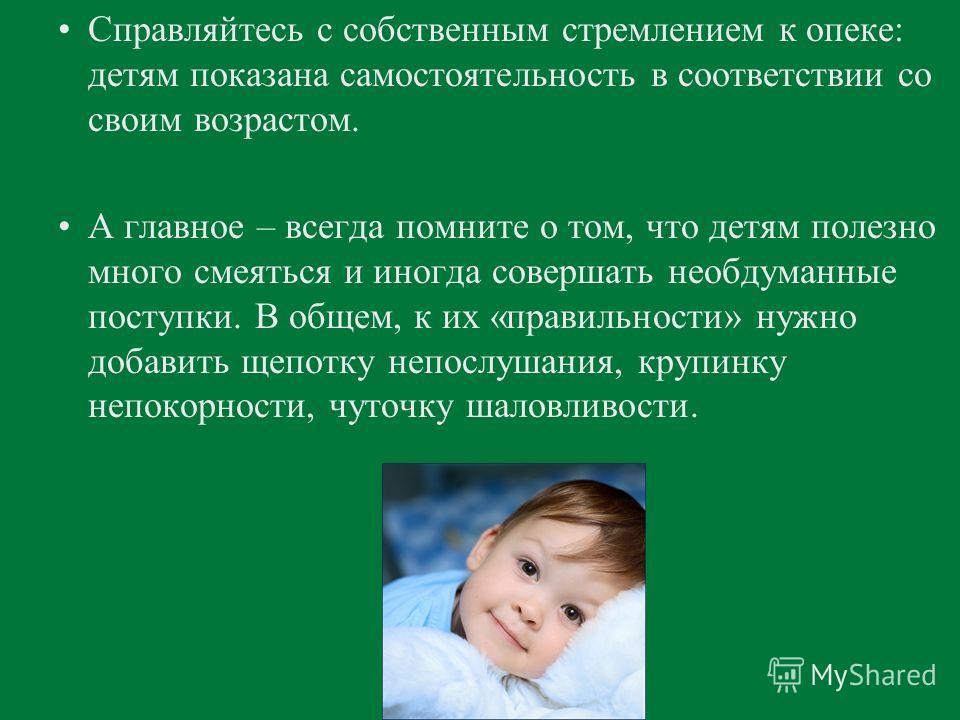 Справляйтесь с собственным стремлением к опеке: детям показана самостоятельность в соответствии со своим возрастом. А главное – всегда помните о том, что детям полезно много смеяться и иногда совершать необдуманные поступки. В общем, к их «правильнос