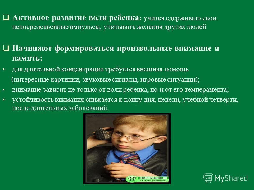 Активное развитие воли ребенка : учится сдерживать свои непосредственные импульсы, учитывать желания других людей Начинают формироваться произвольные внимание и память: для длительной концентрации требуется внешняя помощь (интересные картинки, звуков
