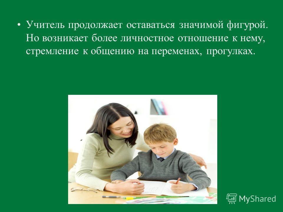 Учитель продолжает оставаться значимой фигурой. Но возникает более личностное отношение к нему, стремление к общению на переменах, прогулках.