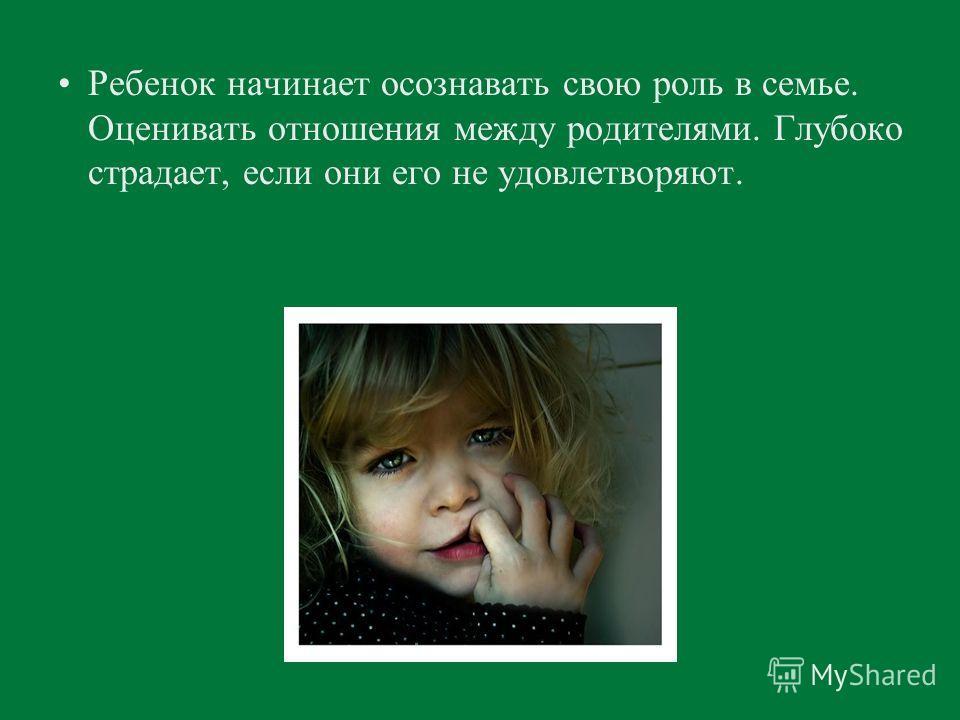 Ребенок начинает осознавать свою роль в семье. Оценивать отношения между родителями. Глубоко страдает, если они его не удовлетворяют.