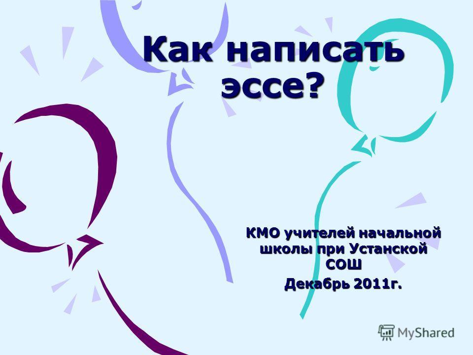 Как написать эссе? КМО учителей начальной школы при Устанской СОШ Декабрь 2011г.