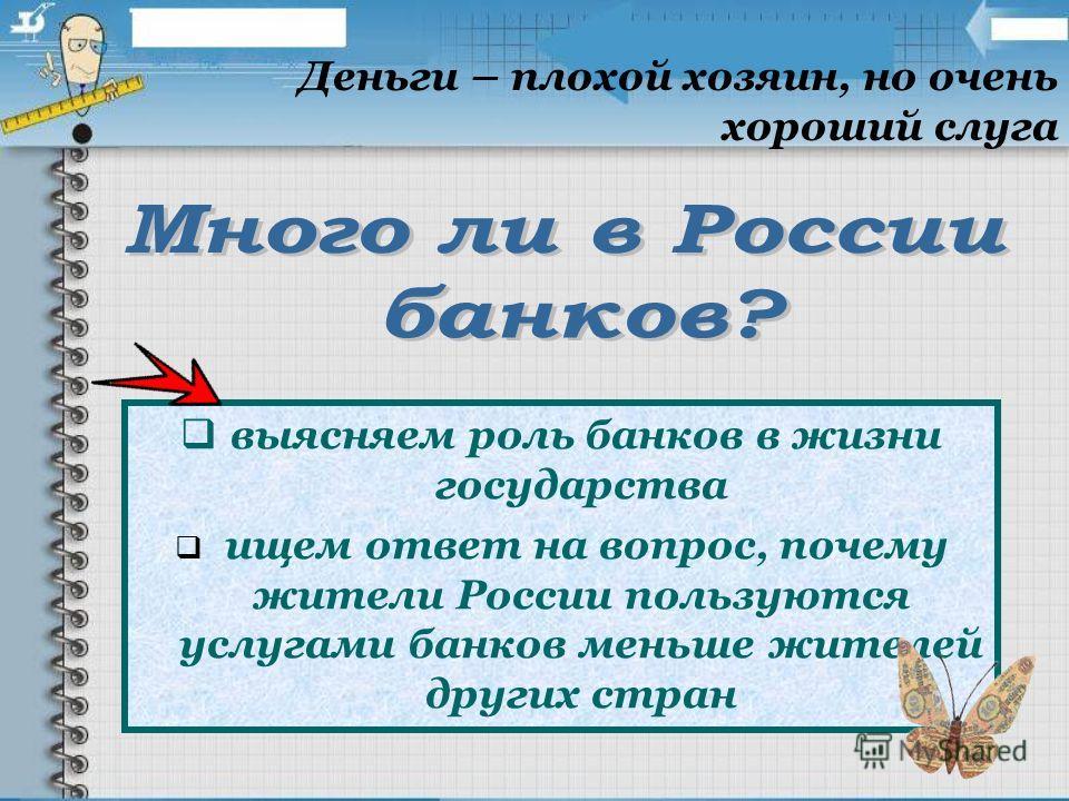 выясняем роль банков в жизни государства ищем ответ на вопрос, почему жители России пользуются услугами банков меньше жителей других стран Деньги – плохой хозяин, но очень хороший слуга