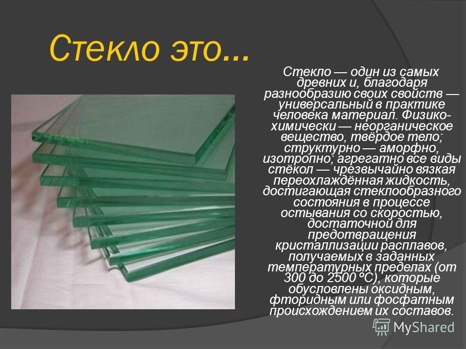 Стекло это… Стекло один из самых древних и, благодаря разнообразию своих свойств универсальный в практике человека материал. Физико- химически неорганическое вещество, твёрдое тело; структурно аморфно, изотропно; агрегатно все виды стёкол чрезвычайно