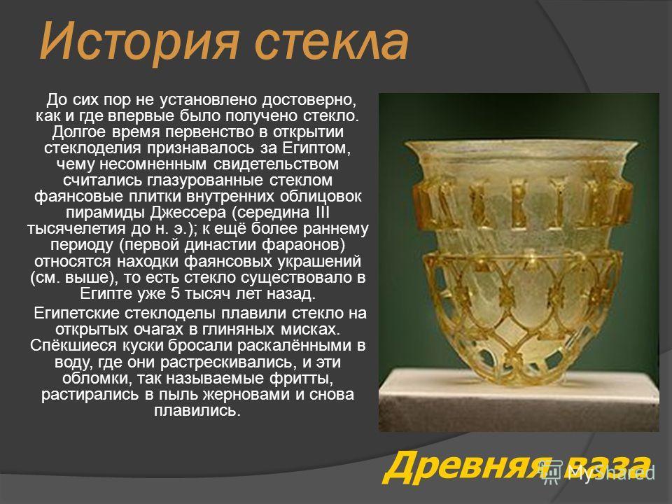 История стекла До сих пор не установлено достоверно, как и где впервые было получено стекло. Долгое время первенство в открытии стеклоделия признавалось за Египтом, чему несомненным свидетельством считались глазурованные стеклом фаянсовые плитки внут