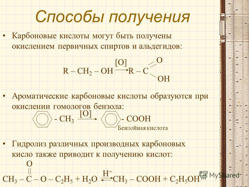 Способы получения Карбоновые кислоты могут быть получены окислением первичных спиртов и альдегидов: R – CH 2 – OH R – C Ароматические карбоновые кислоты образуются при окислении гомологов бензола: - CH 3 - COOH Гидролиз различных производных карбонов
