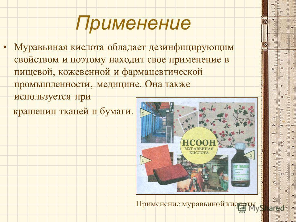 Применение Муравьиная кислота обладает дезинфицирующим свойством и поэтому находит свое применение в пищевой, кожевенной и фармацевтической промышленности, медицине. Она также используется при крашении тканей и бумаги. Применение муравьиной кислоты