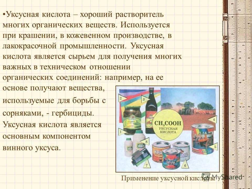 Применение уксусной кислоты Уксусная кислота – хороший растворитель многих органических веществ. Используется при крашении, в кожевенном производстве, в лакокрасочной промышленности. Уксусная кислота является сырьем для получения многих важных в техн