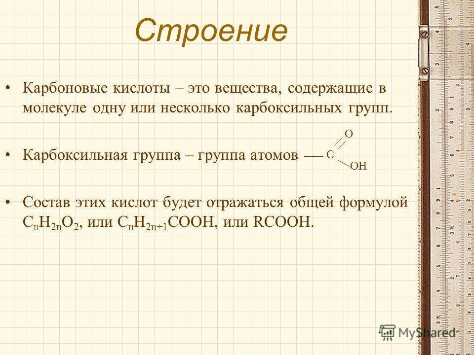 Строение Карбоновые кислоты – это вещества, содержащие в молекуле одну или несколько карбоксильных групп. Карбоксильная группа – группа атомов Состав этих кислот будет отражаться общей формулой C n H 2n O 2, или C n H 2n+1 COOH, или RCOOH. C O OH