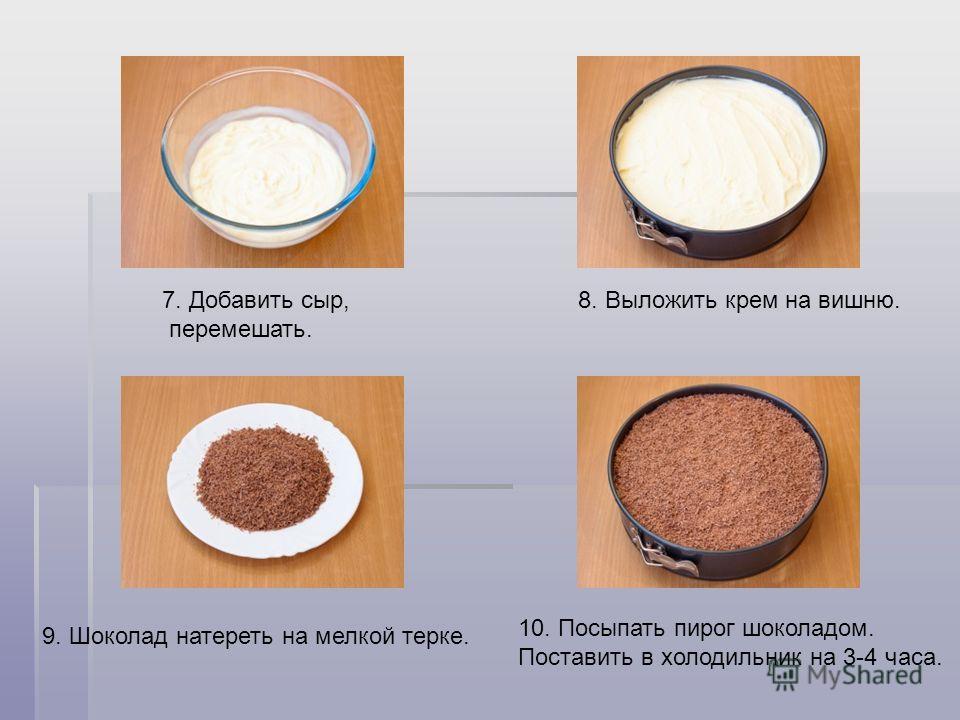 7. Добавить сыр, перемешать. 8. Выложить крем на вишню. 9. Шоколад натереть на мелкой терке. 10. Посыпать пирог шоколадом. Поставить в холодильник на 3-4 часа.