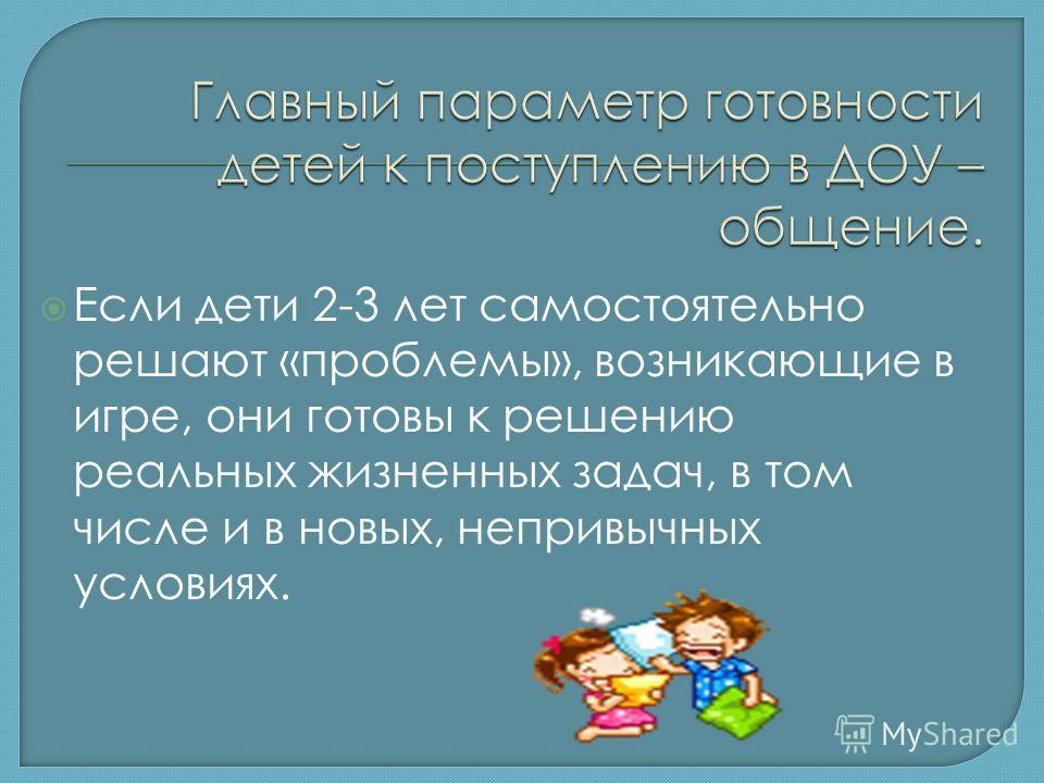 Если дети 2-3 лет самостоятельно решают «проблемы», возникающие в игре, они готовы к решению реальных жизненных задач, в том числе и в новых, непривычных условиях.
