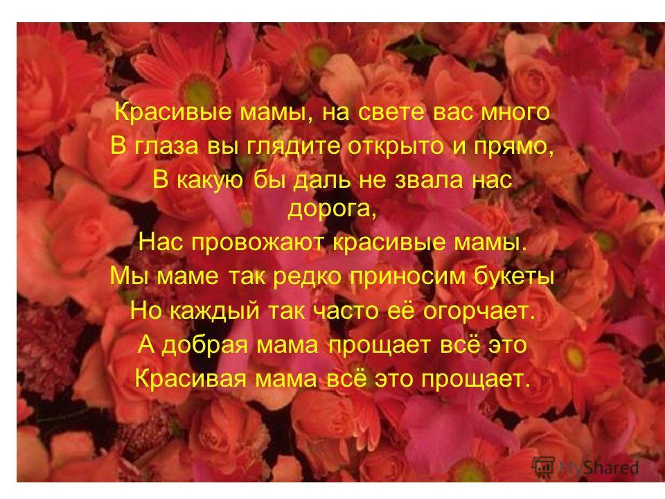 Красивые мамы, на свете вас много В глаза вы глядите открыто и прямо, В какую бы даль не звала нас дорога, Нас провожают красивые мамы. Мы маме так редко приносим букеты Но каждый так часто её огорчает. А добрая мама прощает всё это Красивая мама всё