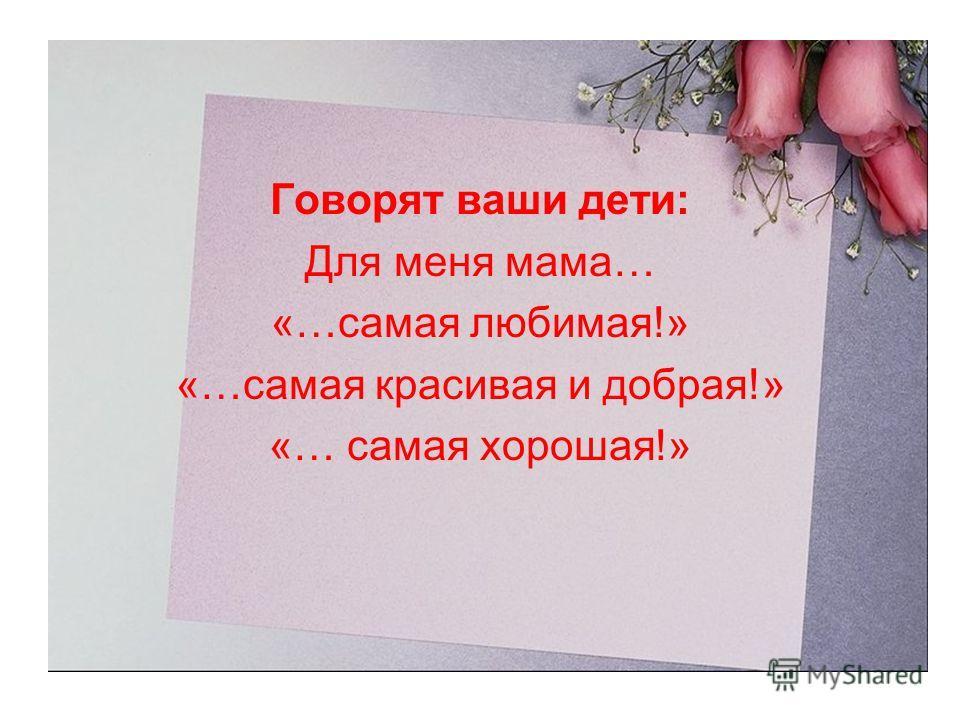 Говорят ваши дети: Для меня мама… «…самая любимая!» «…самая красивая и добрая!» «… самая хорошая!»