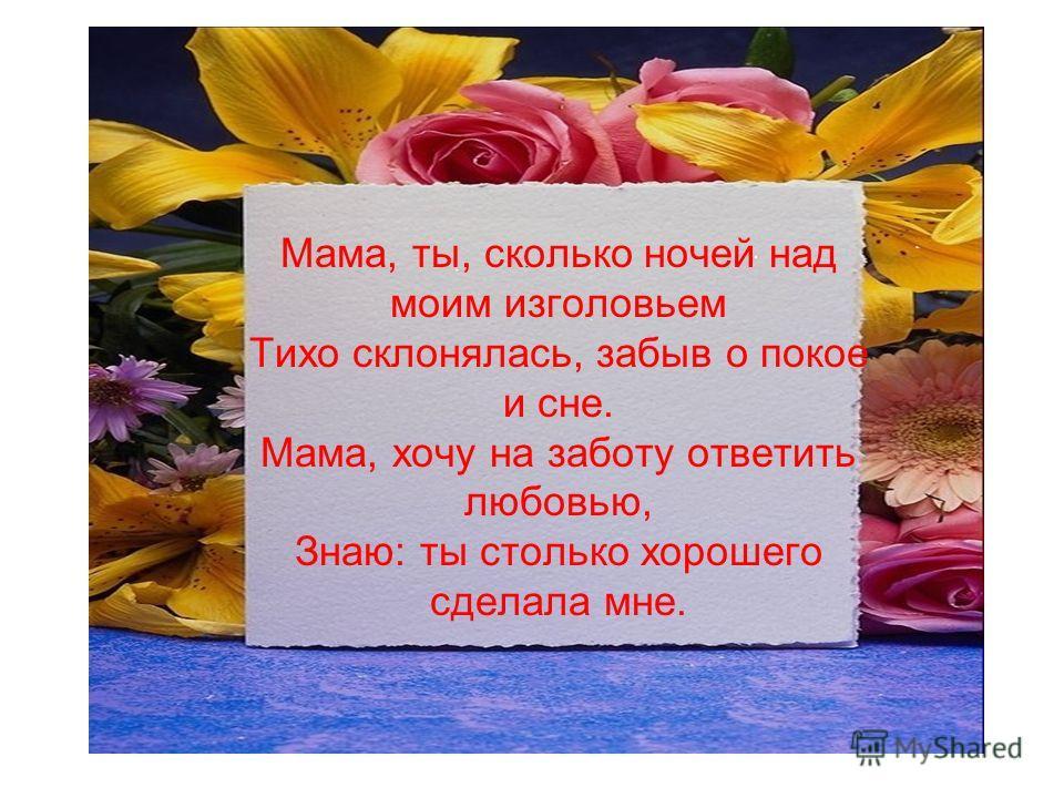 Мама, ты, сколько ночей над моим изголовьем Тихо склонялась, забыв о покое и сне. Мама, хочу на заботу ответить любовью, Знаю: ты столько хорошего сделала мне.