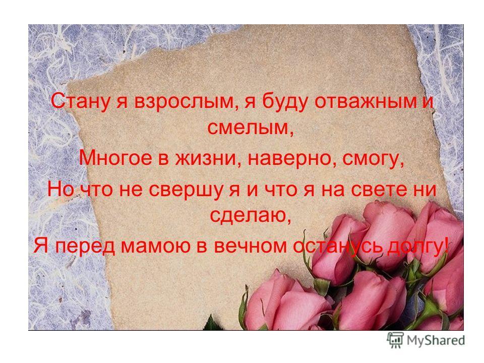 Стану я взрослым, я буду отважным и смелым, Многое в жизни, наверно, смогу, Но что не свершу я и что я на свете ни сделаю, Я перед мамою в вечном останусь долгу!