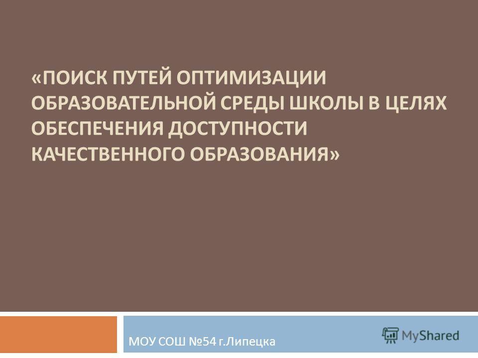 « ПОИСК ПУТЕЙ ОПТИМИЗАЦИИ ОБРАЗОВАТЕЛЬНОЙ СРЕДЫ ШКОЛЫ В ЦЕЛЯХ ОБЕСПЕЧЕНИЯ ДОСТУПНОСТИ КАЧЕСТВЕННОГО ОБРАЗОВАНИЯ » МОУ СОШ 54 г. Липецка