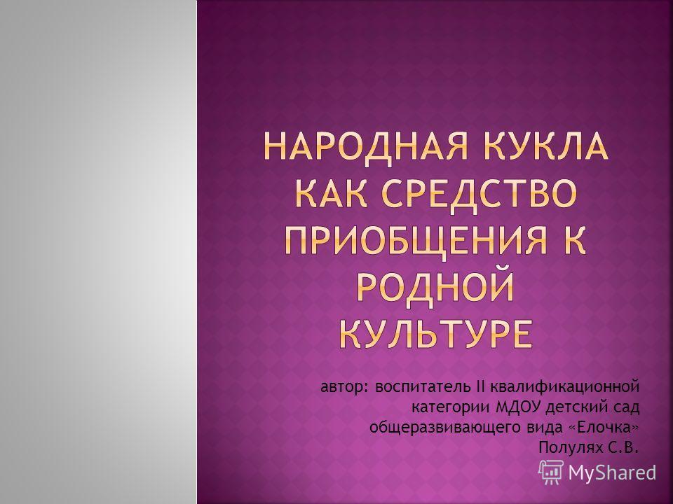 автор: воспитатель II квалификационной категории МДОУ детский сад общеразвивающего вида «Елочка» Полулях С.В.
