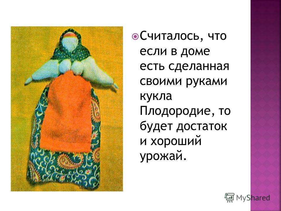 Считалось, что если в доме есть сделанная своими руками кукла Плодородие, то будет достаток и хороший урожай.