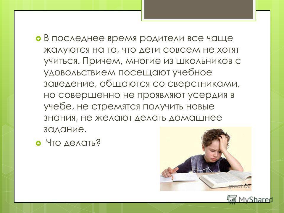 В последнее время родители все чаще жалуются на то, что дети совсем не хотят учиться. Причем, многие из школьников с удовольствием посещают учебное заведение, общаются со сверстниками, но совершенно не проявляют усердия в учебе, не стремятся получить