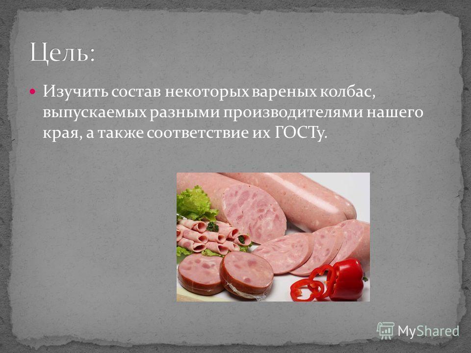 Изучить состав некоторых вареных колбас, выпускаемых разными производителями нашего края, а также соответствие их ГОСТу.