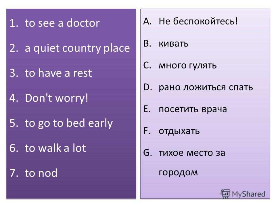 1.to see a doctor 2.a quiet country place 3.to have a rest 4.Don't worry! 5.to go to bed early 6.to walk a lot 7.to nod 1.to see a doctor 2.a quiet country place 3.to have a rest 4.Don't worry! 5.to go to bed early 6.to walk a lot 7.to nod A.Не беспо