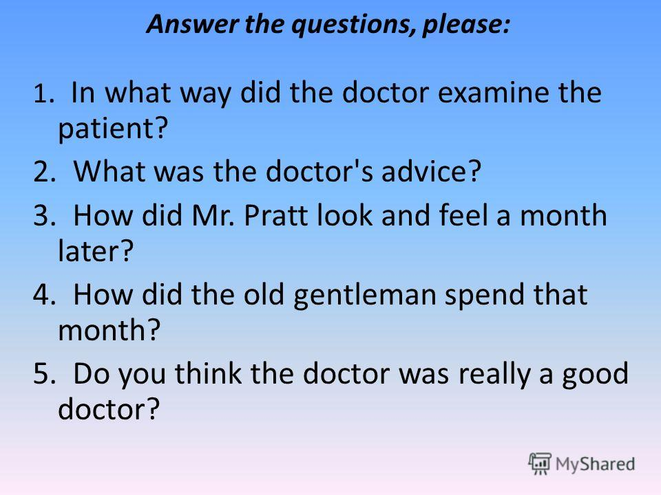 Answer the questions, please: 1. In what way did the doctor examine the patient? 2. What was the doctor's advice? 3. How did Mr. Pratt look and feel a month later? 4. How did the old gentleman spend that month? 5. Do you think the doctor was really a