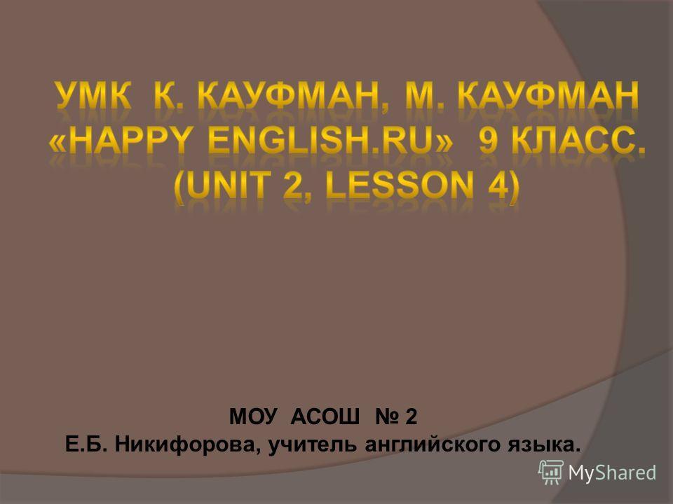 МОУ АСОШ 2 Е.Б. Никифорова, учитель английского языка.