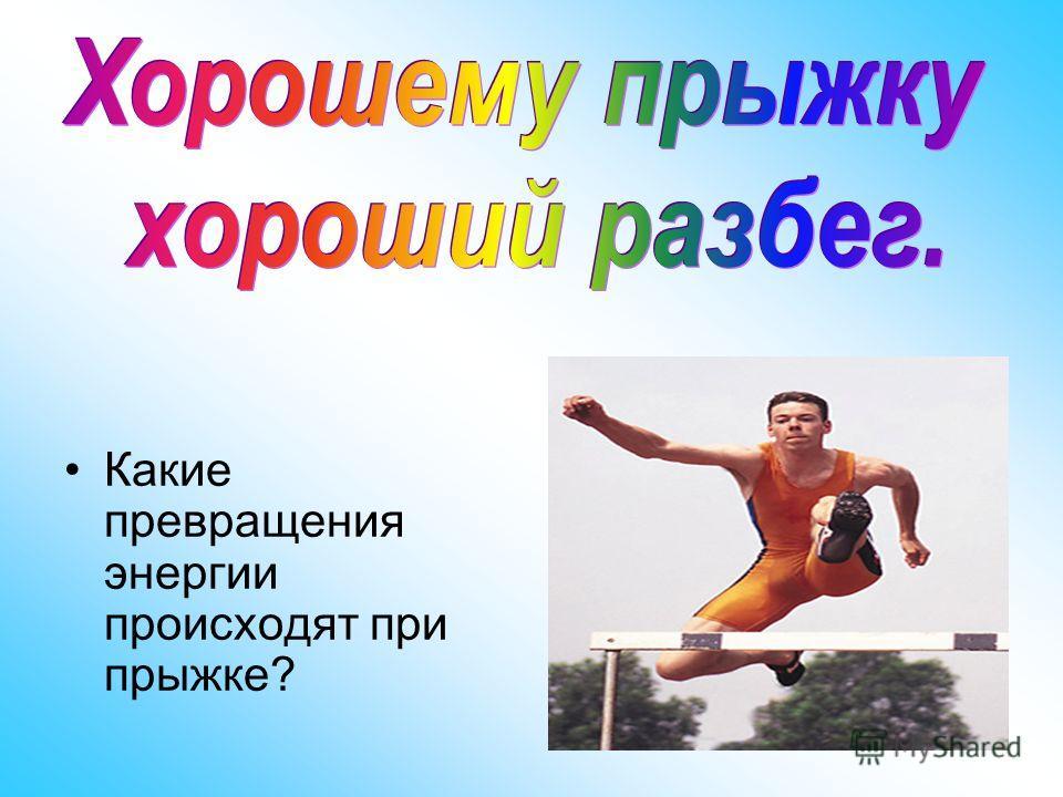Какие превращения энергии происходят при прыжке?