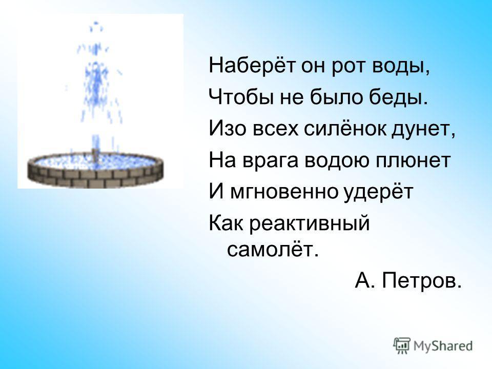 Наберёт он рот воды, Чтобы не было беды. Изо всех силёнок дунет, На врага водою плюнет И мгновенно удерёт Как реактивный самолёт. А. Петров.