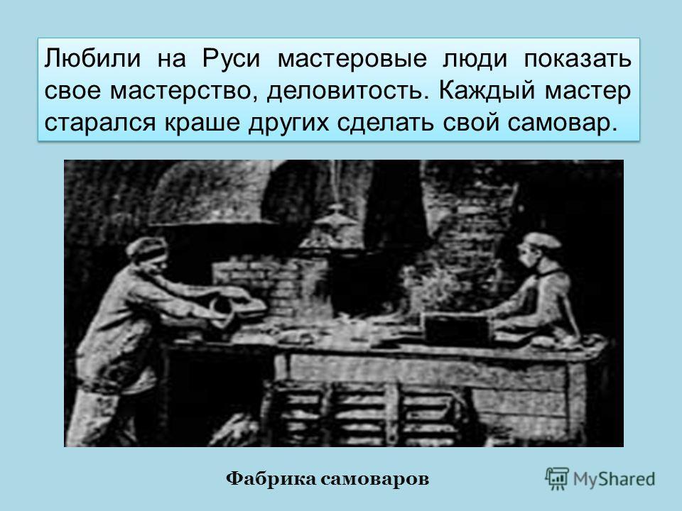 Любили на Руси мастеровые люди показать свое мастерство, деловитость. Каждый мастер старался краше других сделать свой самовар. Фабрика самоваров