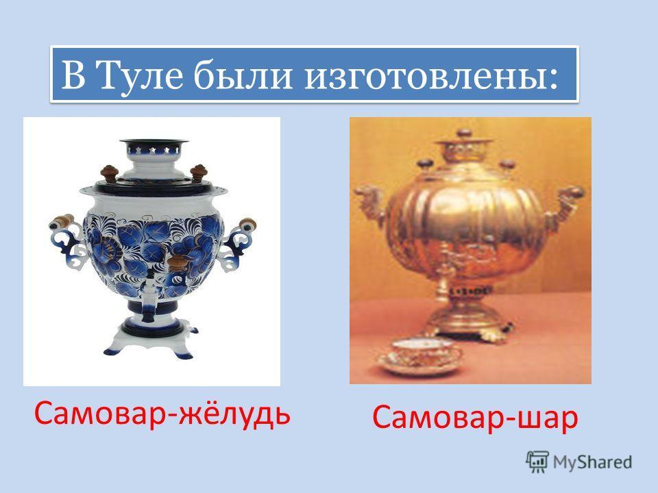 Самовар-жёлудь Самовар-шар В Туле были изготовлены: