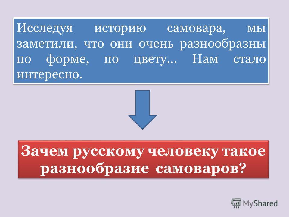 Исследуя историю самовара, мы заметили, что они очень разнообразны по форме, по цвету… Нам стало интересно. Зачем русскому человеку такое разнообразие самоваров?
