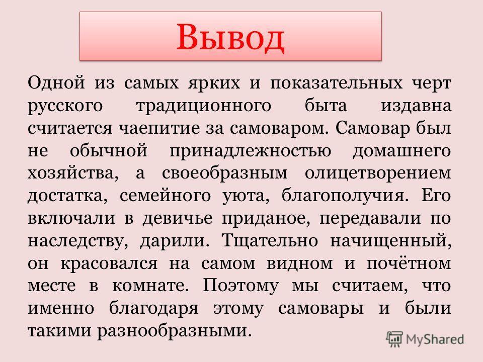 Одной из самых ярких и показательных черт русского традиционного быта издавна считается чаепитие за самоваром. Самовар был не обычной принадлежностью домашнего хозяйства, а своеобразным олицетворением достатка, семейного уюта, благополучия. Его включ