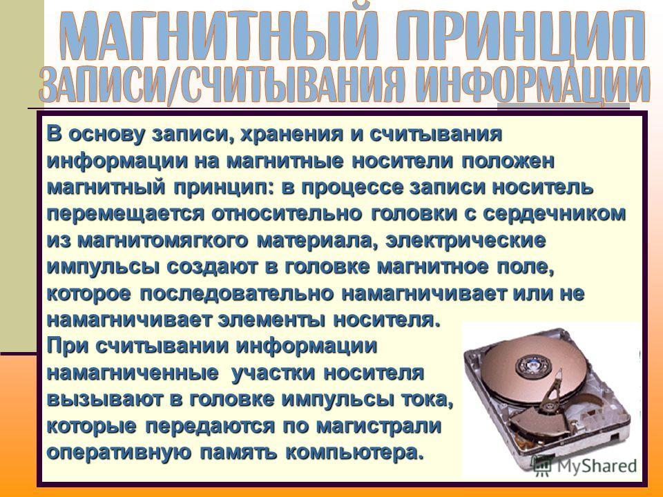 В основу записи, хранения и считывания информации на магнитные носители положен магнитный принцип: в процессе записи носитель перемещается относительно головки с сердечником из магнитомягкого материала, электрические импульсы создают в головке магнит