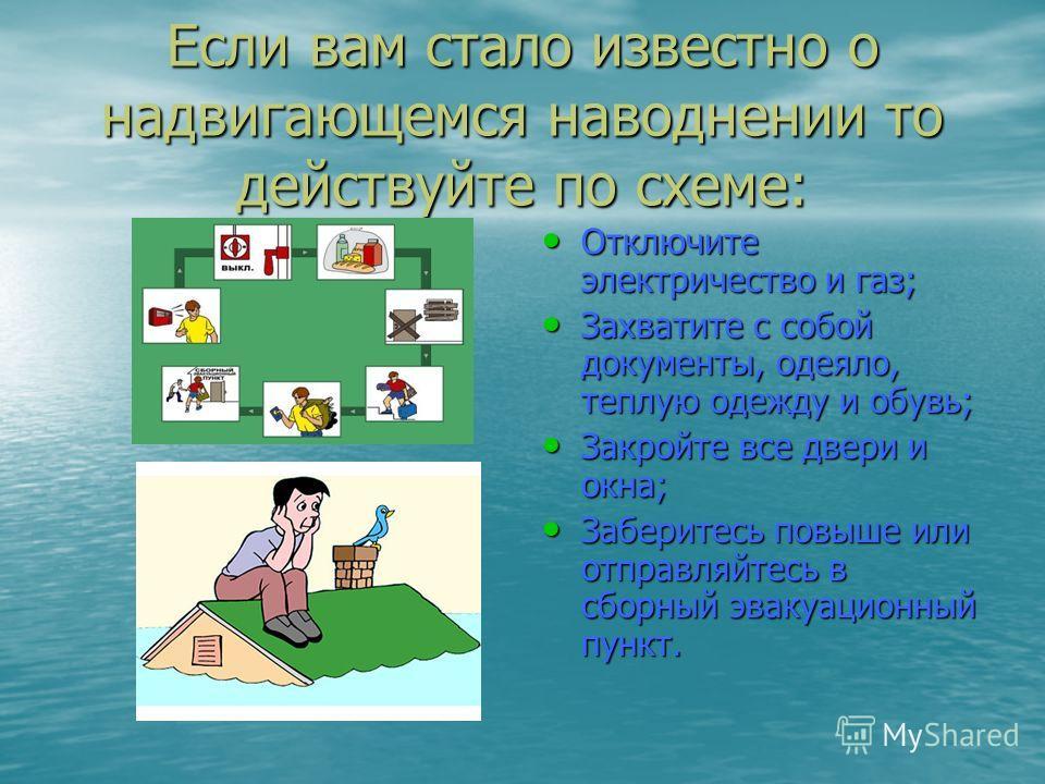 Если вам стало известно о надвигающемся наводнении то действуйте по схеме: Отключите электричество и газ; Отключите электричество и газ; Захватите с собой документы, одеяло, теплую одежду и обувь; Захватите с собой документы, одеяло, теплую одежду и