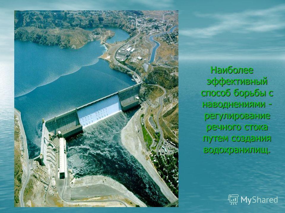 Наиболее эффективный способ борьбы с наводнениями - регулирование речного стока путем создания водохранилищ.