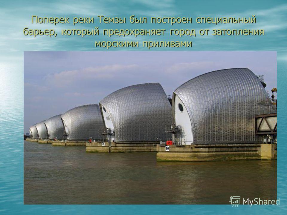 Поперек реки Темзы был построен специальный барьер, который предохраняет город от затопления морскими приливами