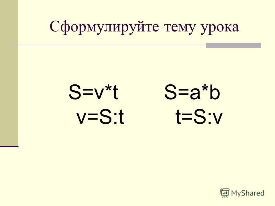 Сформулируйте тему урока S=v*t S=a*b v=S:t t=S:v