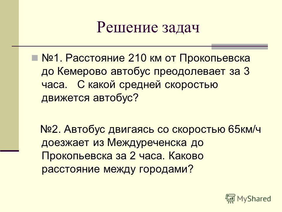 Решение задач 1. Расстояние 210 км от Прокопьевска до Кемерово автобус преодолевает за 3 часа. С какой средней скоростью движется автобус? 2. Автобус двигаясь со скоростью 65км/ч доезжает из Междуреченска до Прокопьевска за 2 часа. Каково расстояние