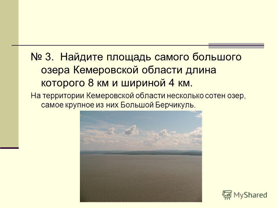 3. Найдите площадь самого большого озера Кемеровской области длина которого 8 км и шириной 4 км. На территории Кемеровской области несколько сотен озер, самое крупное из них Большой Берчикуль.