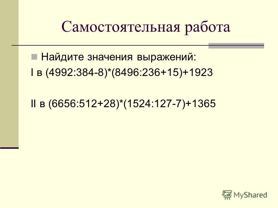 Самостоятельная работа Найдите значения выражений: I в (4992:384-8)*(8496:236+15)+1923 II в (6656:512+28)*(1524:127-7)+1365