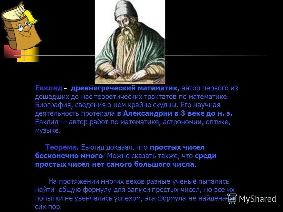 Евклид - древнегреческий математик, автор первого из дошедших до нас теоретических трактатов по математике. Биография, сведения о нем крайне скудны. Его научная деятельность протекала в Александрии в 3 веке до н. э. Евклид автор работ по математике,